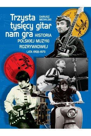 Dariusz Michalski Trzysta tysięcy gitar nam gra Historia polskiej muzyki rozrywkowej lata 1958-1973