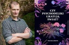 """Maciej Lorenc przeprowadził szereg rozmów z badaczami zajmującymi się psychodelikami. Można je przeczytać w książce """"Czy psychodeliki zmienią świat?""""."""