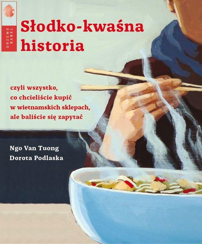 Ngo Van Tuong Dorota Podlaska Słodko kwaśna historia czyli wszystko, co chcieliście kupić w wietnamskich sklepach, ale baliście się zapytać