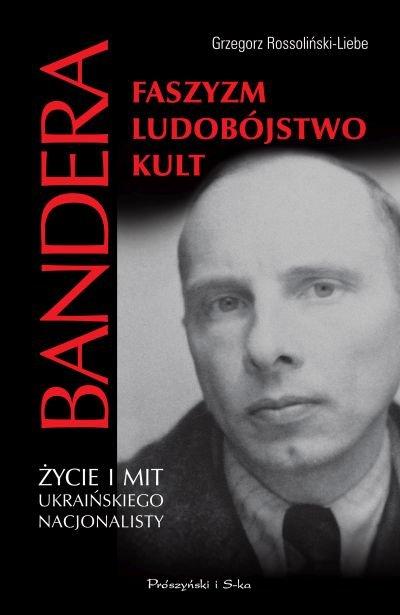 Grzegorz Rossoliński - Liebe Bandera. Faszyzm, ludobójstwo, kult Życie i mit ukraińskiego nacjonalisty