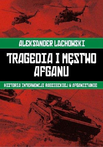 Aleksander Lachowski Tragedia i męstwo Afganu Historia radzieckiej interwencji w Afganistanie