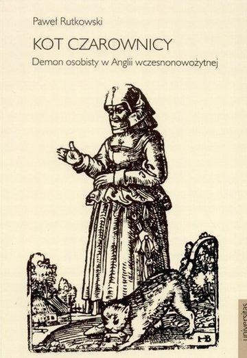 """""""Kot czarownicy. Demon osobisty w Anglii wczesnonowożytnej"""" Pawła Rutkowskiego (wyd. Universitas)"""
