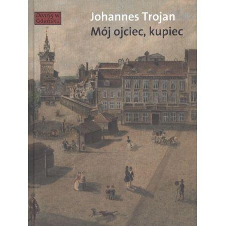 Johannes Trojan Mój ojciec, kupiec Opowieści i wspomnienia z dziewiętnastowiecznego Gdańska