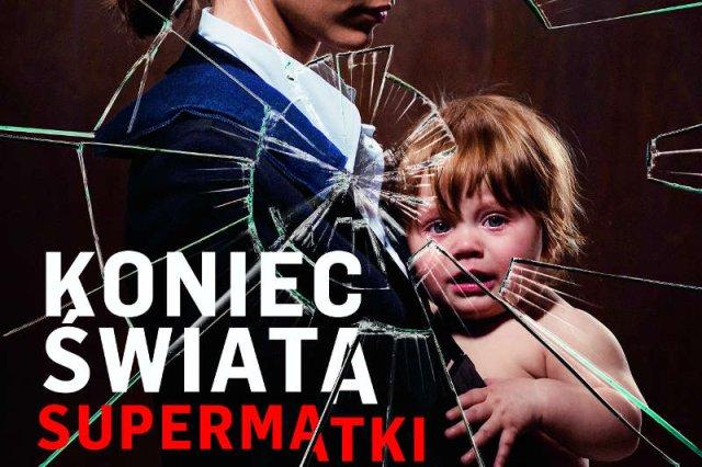 Idealne i wściekłe - takie są dzisiaj matki-Polki. Sfrustrowane realizowaniem wizerunku perfekcyjnej matki robiącej karierę
