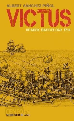 Albert Sanchez Pinol Victus. Upadek Barcelony 1714