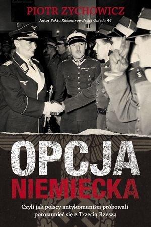Piotr Zychowicz Opcja niemiecka Czyli jak polscy antykomuniści próbowali porozumieć się z III Rzeszą