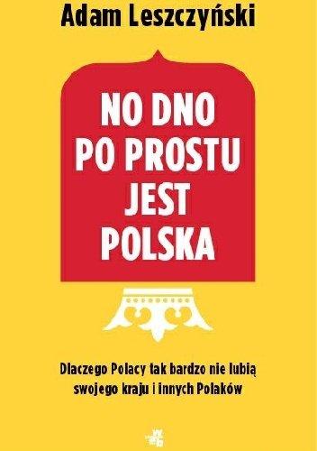 Adam Leszczyński No dno po prostu jest Polska Dlaczego Polacy tak bardzo nie lubią swojego kraju i innych Polaków