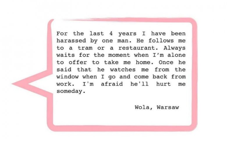 """""""Od 4 lat jestem napastowana przez mężczyznę. Śledzi mnie do tramwaju albo restauracji. Czeka aż będę sama, aby zaproponować, że zabierze mnie do domu. Kiedyś powiedział, że obserwuje mnie z okna, gdy wracam z pracy. Boje się, że kiedyś mnie skrzywdzi"""""""