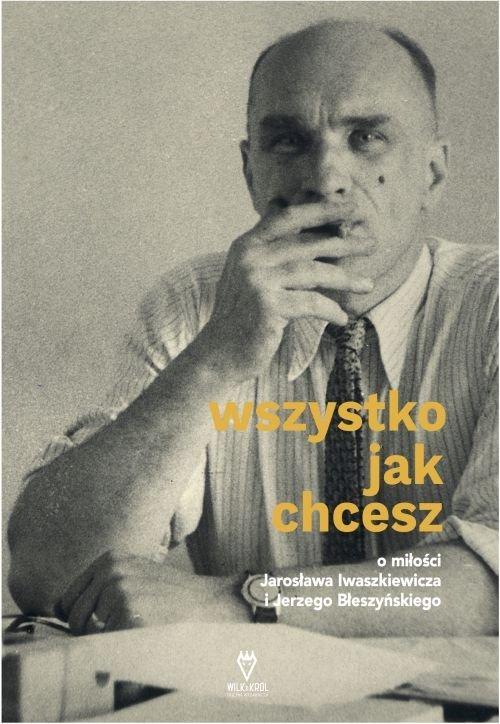 """""""Wszystko jak chcesz. O miłości Jarosława Iwaszkiewicza do Jerzego Błeszyńskiego"""", Oficyna Wydawnicza Wilk&Król"""