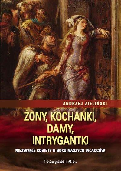 Andrzej Zieliński Żony, kochanki, damy, intrygantki Niezwykłe kobiety u boku naszych władców