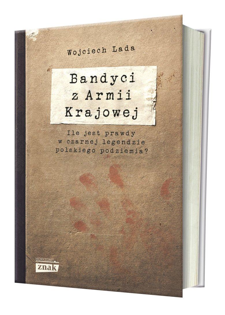 """Książka """"Bandyci z Armii Krajowej"""" Wojciecha Lady rozprawia się z mitem nieskazitelnych obrońców ojczyzny."""