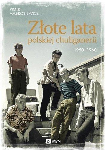 Piotr Ambroziewicz Złote lata polskiej chuliganerii 1950-1960