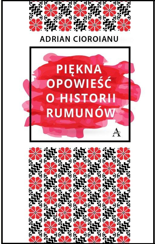 Adrian Cioroianu Piękna opowieść o historii Rumunów