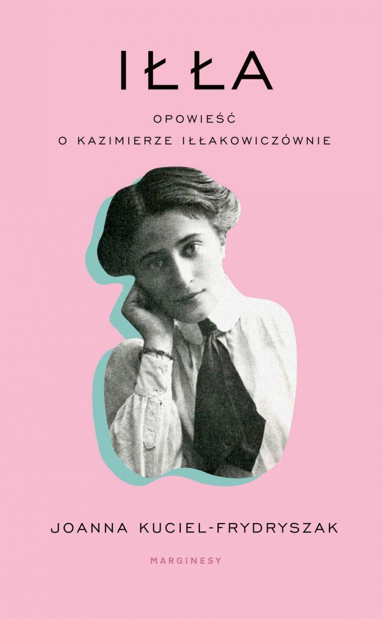 Joanna Kuciel-Frydryszak Iłła. Opowieść o Kazimierze Iłłakowiczównie