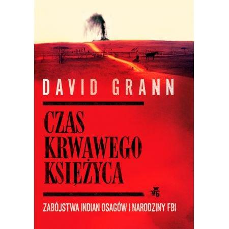 David Grann Czas krwawego księżyca Zabójstwa Indian Osagów i narodziny FBI