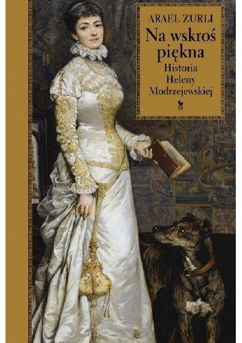 Arael Zurli Na wskroś piękna Historia Heleny Modrzejewskiej