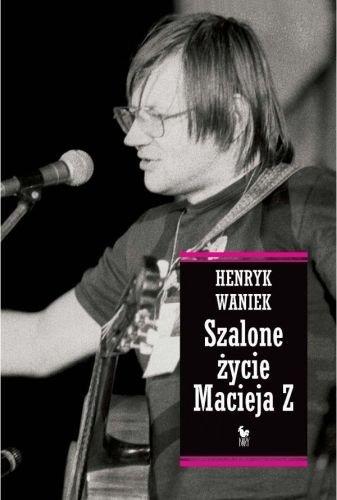 Henryk Waniek Szalone życie Macieja Z