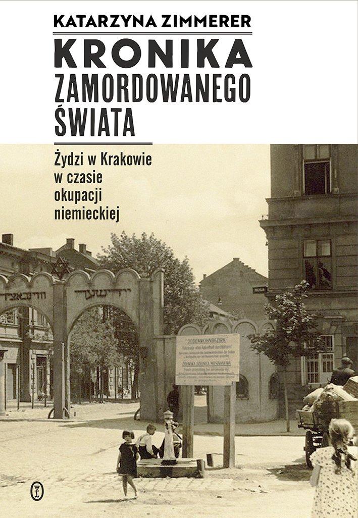 Katarzyna Zimmerer Kronika zamordowanego świata Żydzi w Krakowie w czasie okupacji niemieckiej