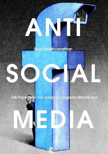 Siva Vaidhyanathan Anti social media Jak Facebook oddala nas od siebie i zagraża demokracji