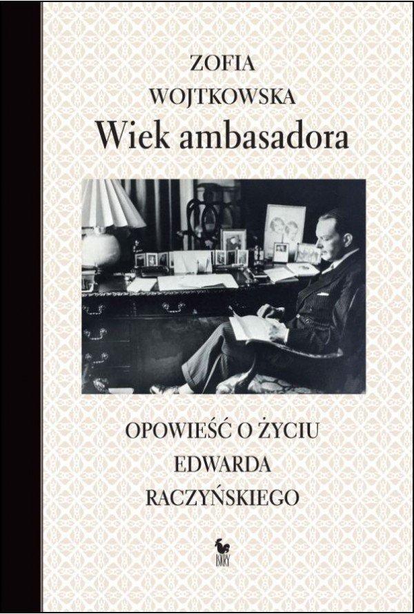 Zofia Wojtkowska Wiek ambasadora. Opowieść o życiu Edwarda Raczyńskiego