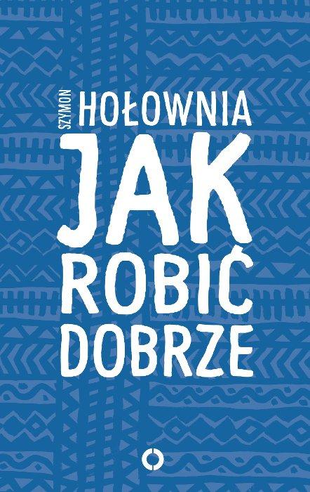 """""""Jak robić dobrze"""" to najnowsza publikacja Szymona Hołowni."""